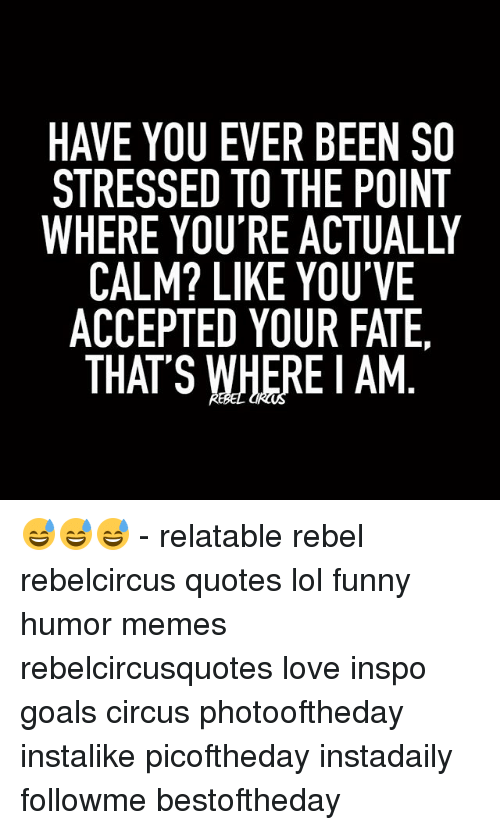 Rebelcircus: HAVE YOU EVER BEEN SO  STRESSED TO THE POINT  CALM? LIKE YOU'VE  ACCEPTED YOUR FATE.  THAT'S WHERE AM 😅😅😅 - relatable rebel rebelcircus quotes lol funny humor memes rebelcircusquotes love inspo goals circus photooftheday instalike picoftheday instadaily followme bestoftheday