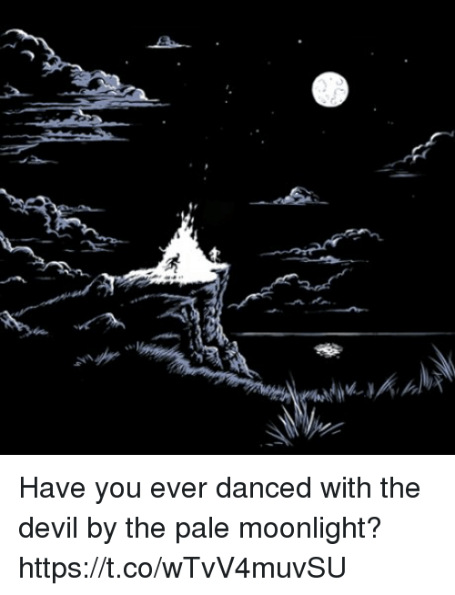 Have You Ever Danced With The Devil By The Pale Moonlight