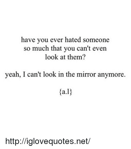 cant-look: have you ever hated someone  so much that you can't even  look at them?  yeah, I can't look in the mirror anymore. http://iglovequotes.net/
