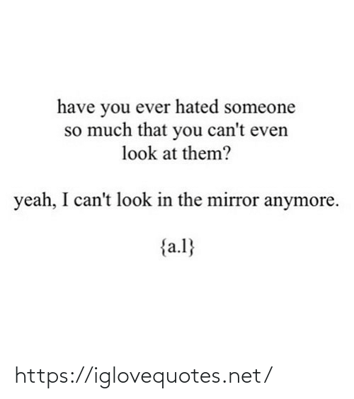 i cant: have you ever hated someone  so much that you can't even  look at them?  yeah, I can't look in the mirror anymore.  {a.l} https://iglovequotes.net/