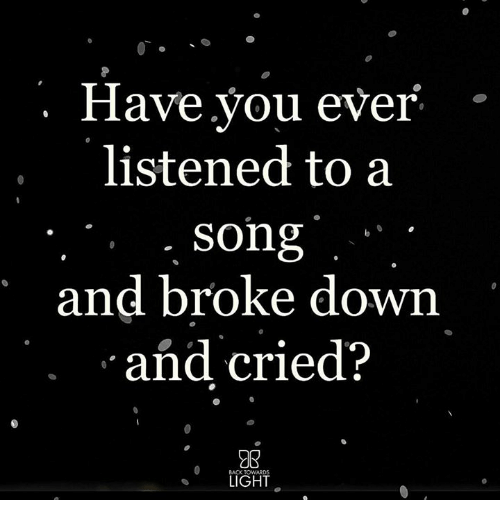 Memes, A Song, and 🤖: Have.you ever  listened to a  song  and broke down  and cried?  LIGHT