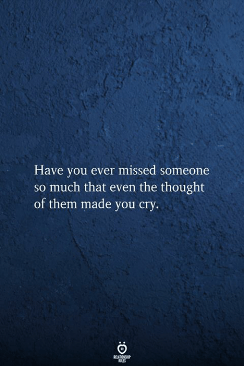 Thought, Cry, and Them: Have you ever missed someone  so much that even the thought  of them made you cry.  RELATIONSHIP  RES