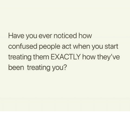 Confused, Relationships, and Been: Have you ever noticed how  confused people act when you start  treating them EXACTLY how they've  been treating you?