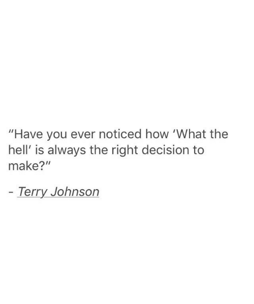 "Hell, How, and Make: ""Have you ever noticed how 'What the  hell' is always the right decision to  make?""  Terry Johnson"