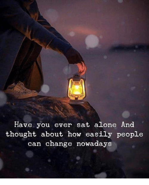 Being Alone, Change, and Thought: Have you ever sat alone And  thought about how easily people  can change nowadays