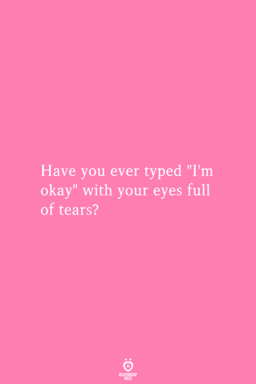 "Typed: Have you ever typed ""I'm  okay"" with your eyes full  of tears?  RELATIONSMIP  ES"