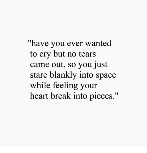 "Break, Heart, and Space: ""have you ever wanted  to cry but no tears  came out, so you just  stare blankly into space  while feeling your  heart break into pieces."""