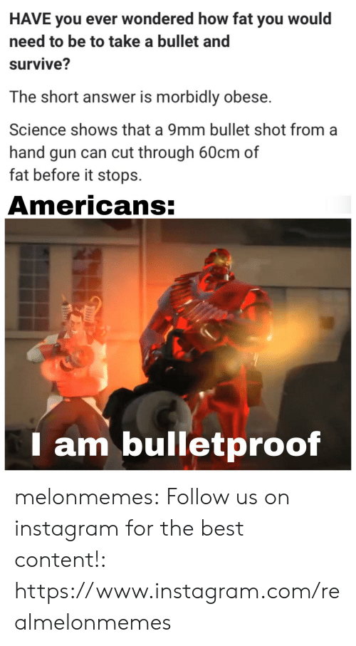 Bullet: HAVE you ever wondered how fat you would  need to be to take a bullet and  survive?  The short answer is morbidly obese.  Science shows that a 9mm bullet shot from  hand gun can cut through 60cm of  fat before it stops  Americans:  am bulletproof melonmemes:  Follow us on instagram for the best content!: https://www.instagram.com/realmelonmemes