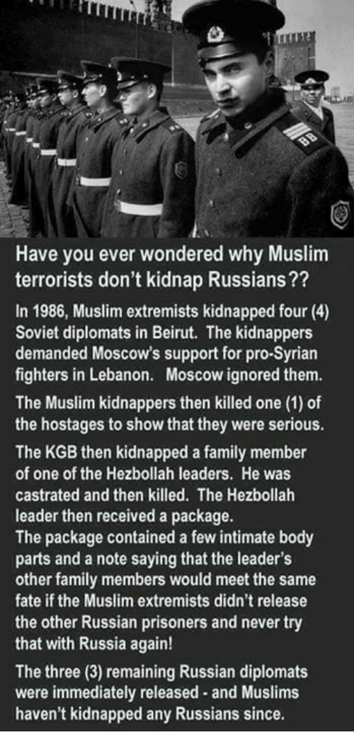 kgb: Have you ever wondered why Muslim  terrorists don't kidnap Russians??  In 1986, Muslim extremists kidnapped four (4)  Soviet diplomats in Beirut. The kidnappers  demanded Moscow's support for pro-Syrian  fighters in Lebanon. Moscow ignored them.  The Muslim kidnappers then killed one (1) of  the hostages to show that they were serious.  The KGB then kidnapped a family member  of one of the Hezbollah leaders. He was  castrated and then killed. The Hezbollah  leader then received a package.  The package contained a few intimate body  parts and a note saying that the leader's  other family members would meet the same  fate if the Muslim extremists didn't release  the other Russian prisoners and never try  that with Russia again!  The three (3) remaining Russian diplomats  were immediately released and Muslims  haven't kidnapped any Russians since.