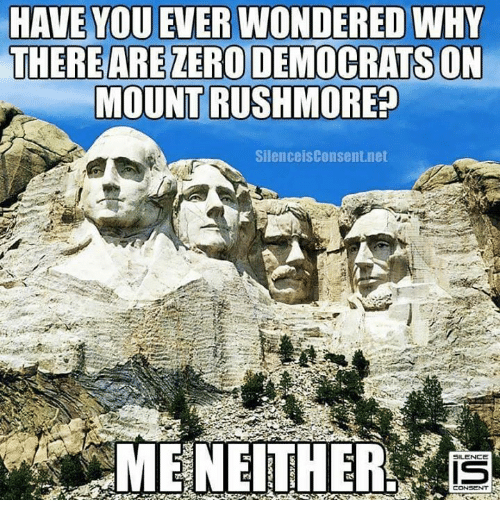 Rushmore: HAVE YOU EVER WONDERED WHY  THERE AREZERO DEMOCRATS ON  MOUNT RUSHMORE?  Silence isConsent.net  5ILENCE