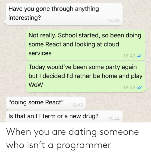 "Dating, Party, and School: Have you gone through anything  interesting?  18.40  Not really. School started, so been doing  some React and looking at cloud  services  18.42  Today would've been some party again  but I decided I'd rather be home and play  WoW  18.42  ""doing some React""  18.43  Is that an IT term or a new drug?  18.44 When you are dating someone who isn't a programmer"