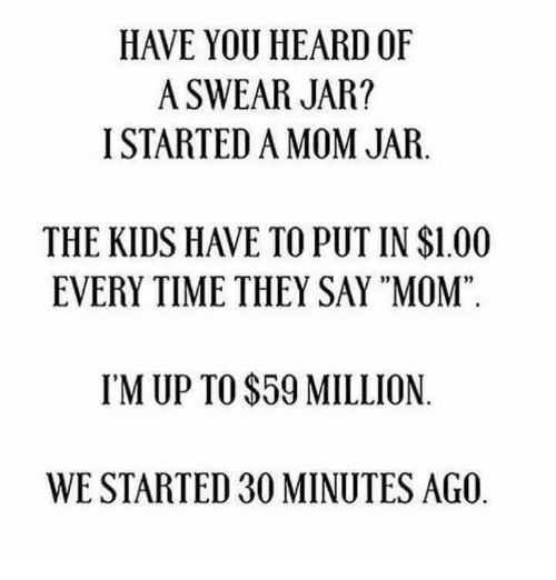 "Dank, Kids, and Time: HAVE YOU HEARD OF  A SWEAR JAR?  I STARTED A MOM JAR.  THE KIDS HAVE TO PUT IN $1.00  EVERY TIME THEY SAY ""MOM""  02  95  IM UP TO $59 MILLION  WE STARTED 30 MINUTES AGO"