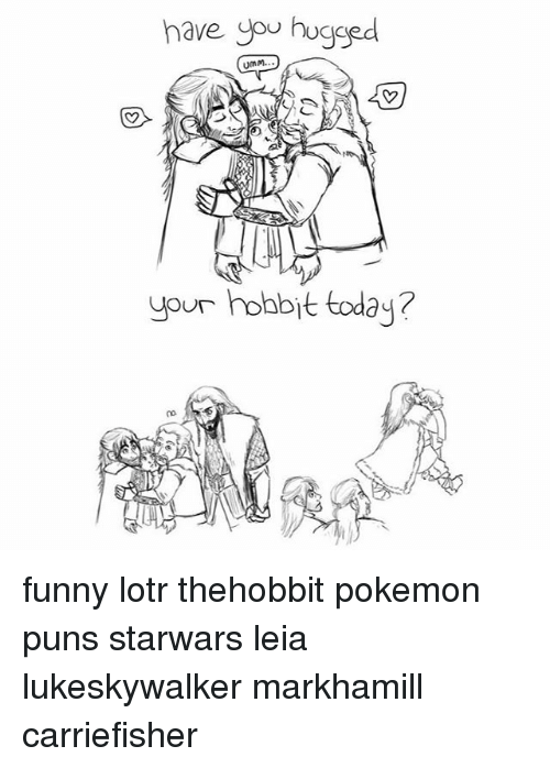 funny lotr: have you hugged  umm.  your hobbit today? funny lotr thehobbit pokemon puns starwars leia lukeskywalker markhamill carriefisher