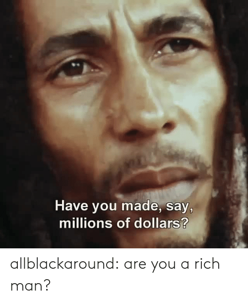 Rich Man: Have you made, say,  millions of dollars? allblackaround:  are you a rich man?