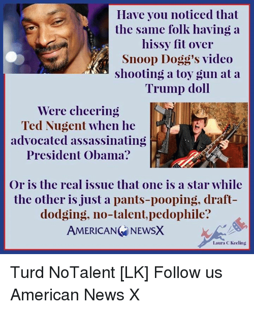 hissy fit: Have you noticed that  the same folk having a  hissy fit over  Snoop Dogg's video  shooting a toy gun at a  Trump doll  Were cheering  Ted Nugent when he  advocated assassinating  President Obama?  Or is the real issue that one is a star while  the other is just a pants-pooping, draft  dodging, no-talent, pedophile?  AMERICANG NEWSX  Laura C Keeling Turd NoTalent [LK] Follow us American News X