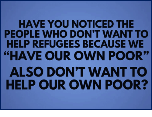 """Help, Who, and Own: HAVE YOU NOTICED THE  PEOPLE WHO DON'T WANT TO  HELP REFUGEES BECAUSE WE  """"HAVE OUR OWN POOR""""  ALSO DON'T WANT TO  HELP OUR OWN POOR?"""