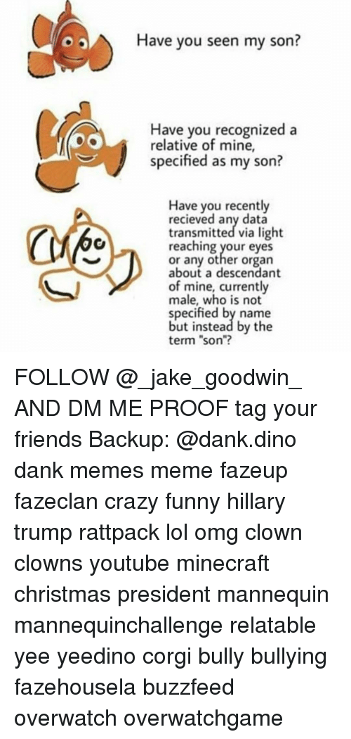 """have you seen my son: Have you seen my son?  Have you recognized a  relative of mine,  specified as my son?  Have you recently  recieved any data  transmitted via light  reaching your eyes  or any other organ  about a descendant  of mine, currently  male, who is not  specified by name  but instead by the  term """"son""""? FOLLOW @_jake_goodwin_ AND DM ME PROOF tag your friends Backup: @dank.dino dank memes meme fazeup fazeclan crazy funny hillary trump rattpack lol omg clown clowns youtube minecraft christmas president mannequin mannequinchallenge relatable yee yeedino corgi bully bullying fazehousela buzzfeed overwatch overwatchgame"""