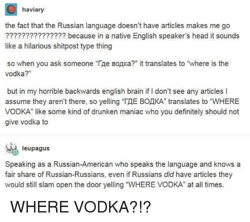 "Definitely, Head, and American: haviary  the fact that the Russian language doesn't have articles makes me go  ??????????????? because in a native English speaker's head it sounds  like a hilarious shitpost type thing  so when you ask someone ""Где водка?"" it translates to ""where is the  vodka?""  but in my horrible backwards english brain if I don't see any articles I  assume they aren't there, so yelling ""ГДЕ ВОДКА"" translates to ""WHERE  VODKA"" like some kind of drunken maniac who you definitely should not  give vodka to  leupagus  Speaking as a Russian-American who speaks the language and knows a  fair share of Russian-Russians, even if Russians did have articles they  would still slam open the door yelling ""WHERE VODKA"" at all times. WHERE VODKA?!?"