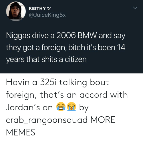 Jordan: Havin a 325i talking bout foreign, that's an accord with Jordan's on 😂😭 by crab_rangoonsquad MORE MEMES