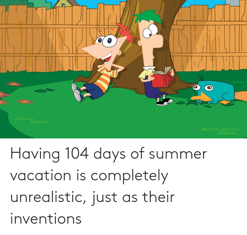 inventions: Having 104 days of summer vacation is completely unrealistic, just as their inventions