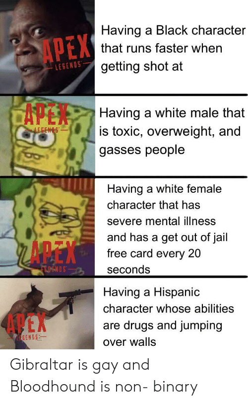 non binary: Having a Black character  APEX  that runs faster when  getting shot at  LEGENOS  CAPEN  Having a white male that  is toxic, overweight, and  LEGENS  gasses people  Having a white female  character that has  severe mental illness  and has a get out of jail  free card every 20  FTOENDS  seconds  Having a Hispanic  character whose abilities  4 EX  are drugs and jumping  EGENOS  over walls Gibraltar is gay and Bloodhound is non- binary