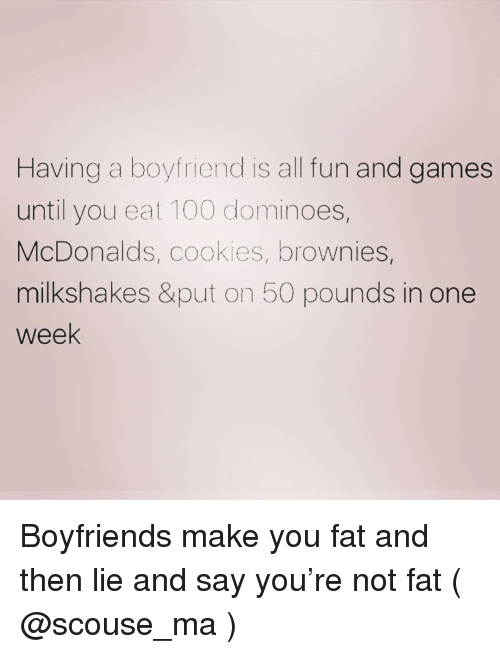 Anaconda, Cookies, and McDonalds: Having a boyfriend is all fun and games  until you eat 100 dominoes,  McDonalds, cookies, brownies,  milkshakes &put on 50 pounds in one  week Boyfriends make you fat and then lie and say you're not fat ( @scouse_ma )