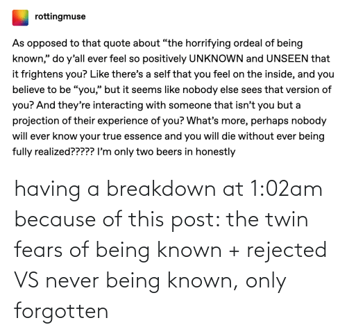breakdown: having a breakdown at 1:02am because of this post: the twin fears of being known + rejected VS never being known, only forgotten