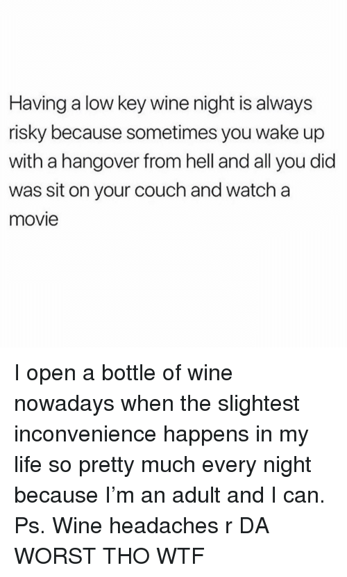 Life, Low Key, and Wtf: Having a low key wine night is always  risky because sometimes you wake up  with a hangover from hell and all you did  was sit on your couch and watch a  movie I open a bottle of wine nowadays when the slightest inconvenience happens in my life so pretty much every night because I'm an adult and I can. Ps. Wine headaches r DA WORST THO WTF