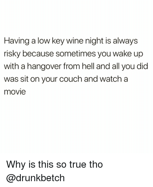 Funny, Low Key, and True: Having a low key wine night is always  risky because sometimes you wake up  with a hangover from hell and all you did  was sit on your couch and watch a  movie Why is this so true tho @drunkbetch
