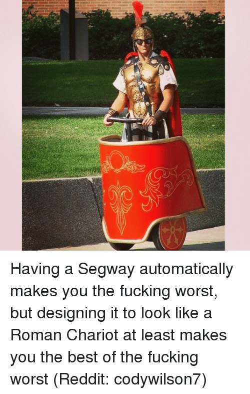 Memes, 🤖, and Romans: Having a Segway automatically makes you the fucking worst, but designing it to look like a Roman Chariot at least makes you the best of the fucking worst (Reddit: codywilson7)