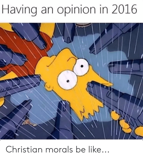 Morals: Having an opinion in 2016 Christian morals be like...