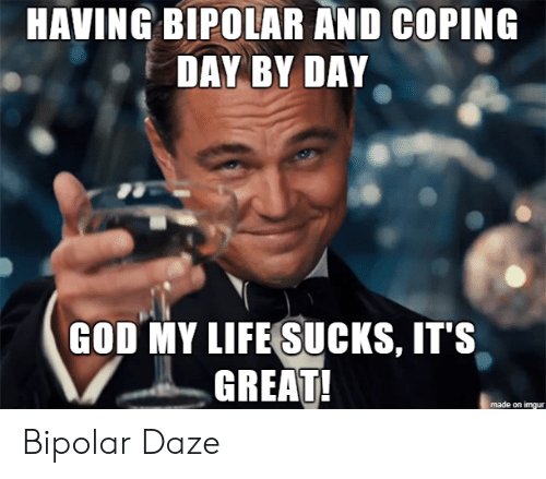Imgur: HAVING BIPOLAR AND COPING  DAY BY DAY  GOD MY LIFE SUCKS, IT'S  GREAT!  made on imgur Bipolar Daze