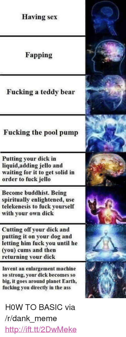 """jello: Having sex  Fapping  Fucking a teddy bear  Fucking the pool pump  Putting your dick in  liquid,adding jello and  waiting for it to get solid in  order to fuck jello  Become buddhist. Being  spiritually enlightened, use  telekenesis to fuck yourself  with yor own dick  Cutting off your dick and  putting it on your dog and  letting him fuck you until he  (you) cums and then  returning your dick  Invent an enlargement machine  so strong, your dick becomes so  big, it goes around planet Earth  fucking you directly in the ass <p>H0W TO BASIC via /r/dank_meme <a href=""""http://ift.tt/2DwMeke"""">http://ift.tt/2DwMeke</a></p>"""