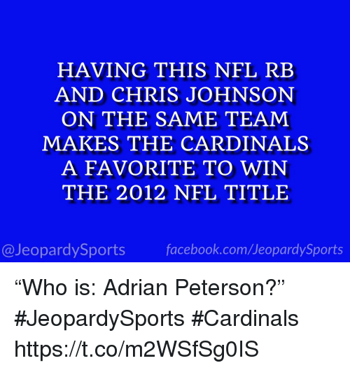 "Adrian Peterson, Facebook, and Nfl: HAVING THIS NFL RB  AND CHRIS JOHNSON  ON THE SAME TEAM  MAKES THE CARDINALS  A FAVORITE TO WIN  THE 2012 NFL TITLE  @JeopardySports facebook.com/JeopardySports ""Who is: Adrian Peterson?"" #JeopardySports #Cardinals https://t.co/m2WSfSg0IS"