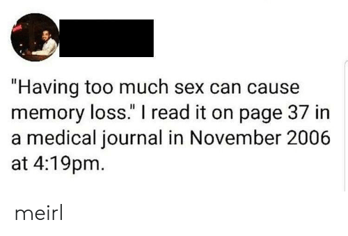 """I Read: """"Having too much sex can cause  memory loss."""" I read it on page 37 in  a medical journal in November 2006  at 4:19pm meirl"""
