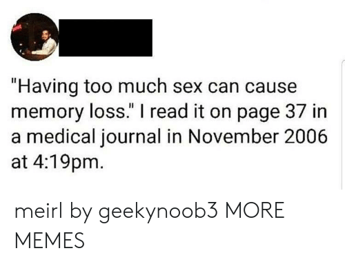 """I Read: """"Having too much sex can cause  memory loss."""" I read it on page 37 in  a medical journal in November 2006  at 4:19pm meirl by geekynoob3 MORE MEMES"""