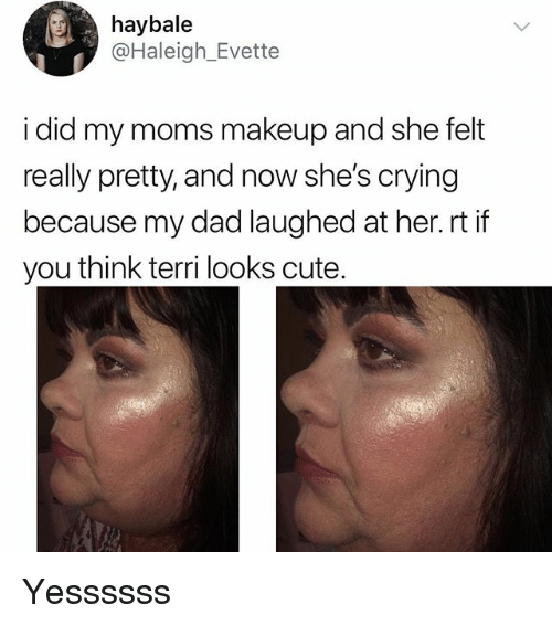 Terri: haybale  @Haleigh_Evette  i did my moms makeup and she felt  really pretty, and now she's crying  because my dad laughed at her.rt if  you think terri looks cute Yessssss