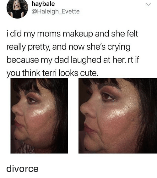 Terri: haybale  @Haleigh_Evette  i did my moms makeup and she felt  really pretty, and now she's crying  because my dad laughed at her.rt if  you think terri looks cute divorce