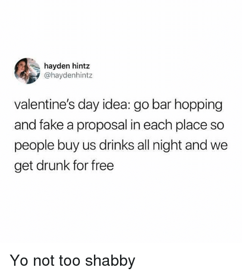Drunk, Fake, and Valentine's Day: hayden hintz  @haydenhintz  valentine's day idea: go bar hopping  and fake a proposal in each place so  people buy us drinks all night and we  get drunk for free Yo not too shabby