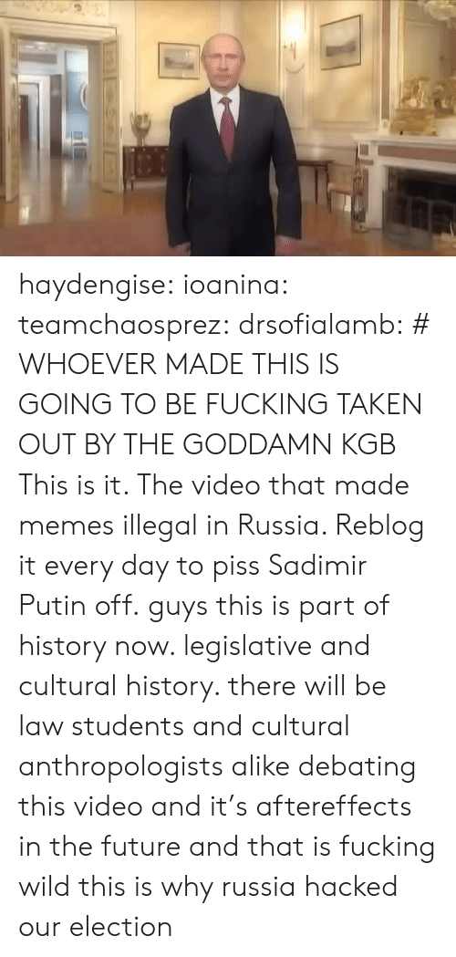 kgb: haydengise: ioanina:  teamchaosprez:   drsofialamb: # WHOEVER MADE THIS IS GOING TO BE FUCKING TAKEN OUT BY THE GODDAMN KGB  This is it. The video that made memes illegal in Russia. Reblog it every day to piss Sadimir Putin off.   guys this is part of history now. legislative and cultural history. there will be law students and cultural anthropologists alike debating this video and it's aftereffects in the future and that is fucking wild  this is why russiahacked our election