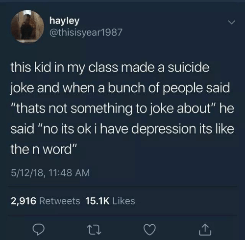 "Depression, Suicide, and Word: hayley  @thisisyear1987  this kid in my class made a suicide  joke and when a bunch of people saic  ""thats not something to joke about"" he  said ""no its ok i have depression its like  the n word""  5/12/18, 11:48 AM  2,916 Retweets 15.1K Likes"