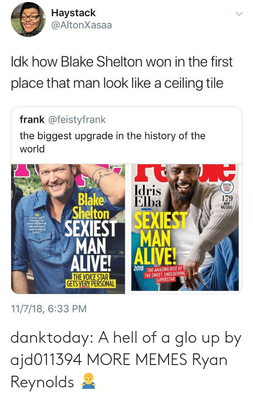 Dank, Glo Up, and Idris Elba: Haystack  @AltonXasaa  ldk how Blake Shelton won in the first  place that man look like a ceiling tile  frank @feistyfrank  the biggest upgrade in the history of the  world  Idris  Elba  PECIAL  Blake  Shelton  179  LOVE  couldn't be  more different,  not  everw  better  MAN MAN  2018  THE AMAZING RISE OF  THE SWEET, SMOLDERING  SUPERSTAR  GETS VERY PERSONAL  11/7/18, 6:33 PM danktoday:  A hell of a glo up by ajd011394 MORE MEMES  Ryan Reynolds 🤷♂️
