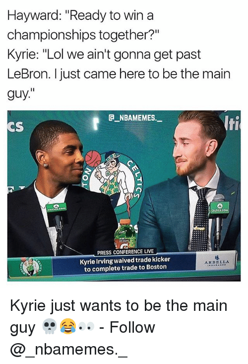 """the maine: Hayward: """"Ready to win a  championships together?""""  Kyrie: """"Lol we ain't gonna get past  LeBron. I just came here to be the main  guy.""""  e_NBAMEMES.-  CS  lti  PRESS CONFERENCE LIVE  Kyrie Irving waived trade kicker  to complete trade to Bostorn  ARBELLA Kyrie just wants to be the main guy 💀😂👀 - Follow @_nbamemes._"""