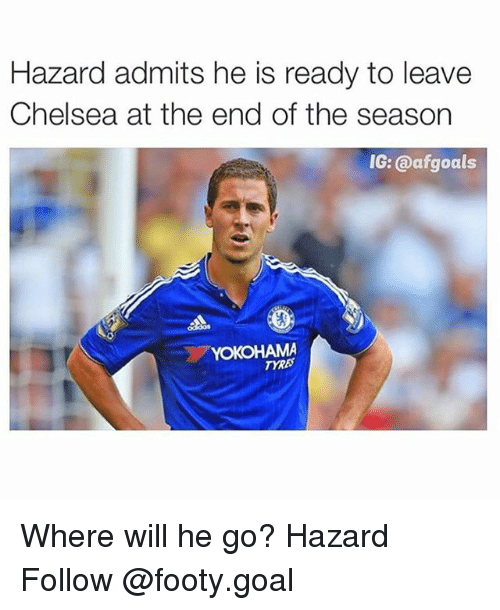 Chelsea, Memes, and Goal: Hazard admits he is ready to leave  Chelsea at the end of the season  IG: @afgoals  HAMA  TYRE Where will he go? Hazard Follow @footy.goal