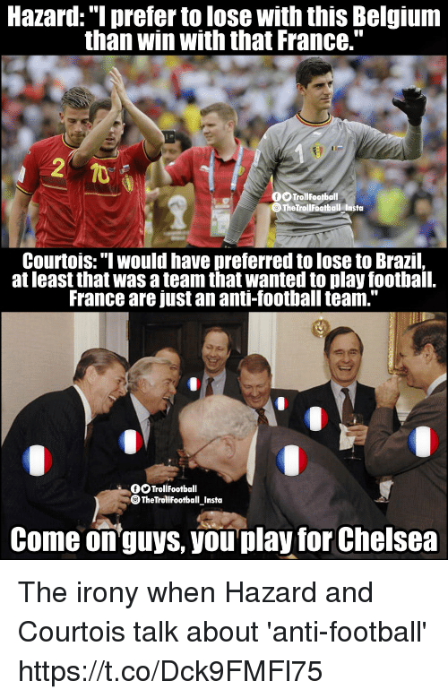 """football team: Hazard: """"I prefer to lose with this Belgium  than win with that France.""""  TrollFootball  TheTrollFootball Insta  Courtois:"""" would have preferred to lose to Brazil,  at least that was a team that wanted to play football.  France are just an anti-football team.""""  OOTrollFootball  TheTrollfootball_Insta  Come onguys, you play for Chelsea The irony when Hazard and Courtois talk about 'anti-football' https://t.co/Dck9FMFl75"""