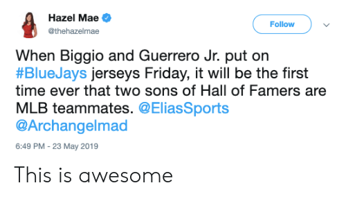Friday, Mlb, and Time: Hazel Mae  Follow  @thehazelmae  When Biggio and Guerrero Jr. put orn  #BlueJays jerseys Friday, it will be the first  time ever that two sons of Hall of Famers are  MLB teammates. @EliasSports  @Archangelmad  6:49 PM  23 May 2019 This is awesome