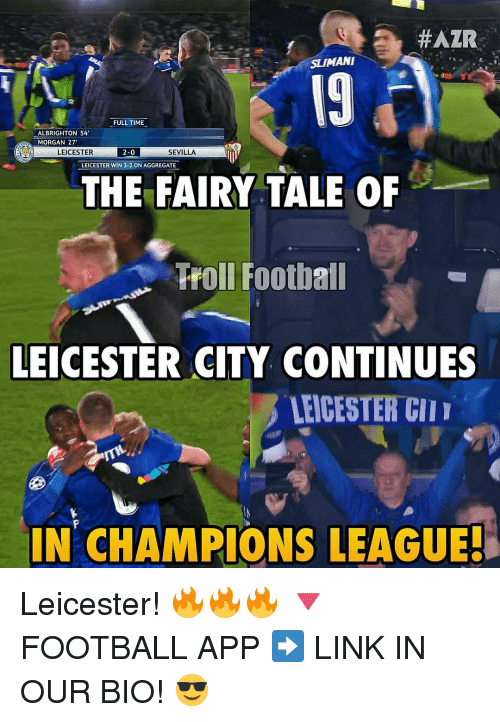 brightons: HAZR  ANI  FULLTIME  AL BRIGHTON 54'  MORGAN 27'  LEICESTER  SEVILLA  2-0  LEICESTER WIN 3-2 ON AGGREGATE  THE FAIRY TALE OF  Troll Football  LEICESTER CITY CONTINUES  LEICESTER  IN CHAMPIONS LEAGUES Leicester! 🔥🔥🔥 🔻FOOTBALL APP ➡️ LINK IN OUR BIO! 😎