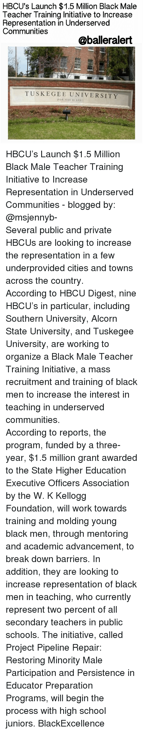 Memes, 🤖, and Project: HBCU's Launch $1.5 Million Black Male  Teacher Training Initiative to Increase  Representation in Underserved  Communities  @balleralert  TUSKEGEE UNIVERSITY  Fn NDT 133 HBCU's Launch $1.5 Million Black Male Teacher Training Initiative to Increase Representation in Underserved Communities - blogged by: @msjennyb- ⠀⠀⠀⠀⠀⠀⠀⠀⠀ ⠀⠀⠀⠀⠀⠀⠀⠀⠀ Several public and private HBCUs are looking to increase the representation in a few underprovided cities and towns across the country. ⠀⠀⠀⠀⠀⠀⠀⠀⠀ ⠀⠀⠀⠀⠀⠀⠀⠀⠀ According to HBCU Digest, nine HBCU's in particular, including Southern University, Alcorn State University, and Tuskegee University, are working to organize a Black Male Teacher Training Initiative, a mass recruitment and training of black men to increase the interest in teaching in underserved communities. ⠀⠀⠀⠀⠀⠀⠀⠀⠀ ⠀⠀⠀⠀⠀⠀⠀⠀⠀ According to reports, the program, funded by a three-year, $1.5 million grant awarded to the State Higher Education Executive Officers Association by the W. K Kellogg Foundation, will work towards training and molding young black men, through mentoring and academic advancement, to break down barriers. In addition, they are looking to increase representation of black men in teaching, who currently represent two percent of all secondary teachers in public schools. The initiative, called Project Pipeline Repair: Restoring Minority Male Participation and Persistence in Educator Preparation Programs, will begin the process with high school juniors. BlackExcellence