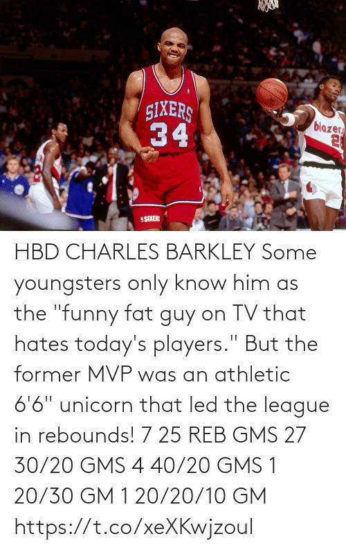 "hates: HBD CHARLES BARKLEY Some youngsters only know him as the ""funny fat guy on TV that hates today's players."" But the former MVP was an athletic 6'6"" unicorn that led the league in rebounds!    7 25 REB GMS 27 30/20 GMS 4 40/20 GMS 1 20/30 GM 1 20/20/10 GM  https://t.co/xeXKwjzouI"