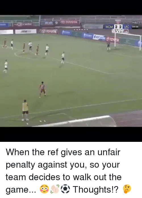The Ref: HCM  22  LFC 34aa  for When the ref gives an unfair penalty against you, so your team decides to walk out the game... 😳👋🏻⚽️ Thoughts!? 🤔